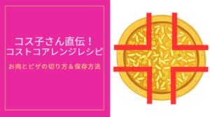 コス子さん直伝!コストコのアレンジレシピ&ピザの切り方